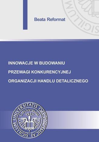 Okładka książki/ebooka Innowacje w budowaniu przewagi konkurencyjnej organizacji handlu detalicznego