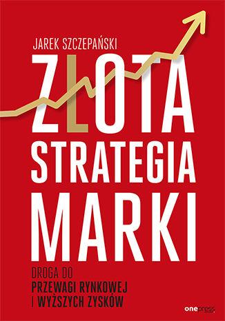Okładka książki/ebooka Złota strategia marki. Droga do przewagi rynkowej i wyższych zysków