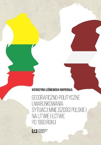 Okładka książki/ebooka Geograficzno-polityczne uwarunkowania sytuacji mniejszości polskiej na Litwie i Łotwie po 1990 roku