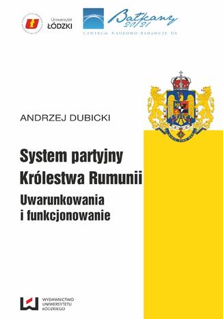 Okładka książki/ebooka System partyjny Królestwa Rumunii. Uwarunkowania i funkcjonowanie