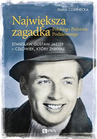 Okładka książki/ebooka Największa zagadka Polskiego Państwa Podziemnego. Stanisław Gustaw Jaster - człowiek, który zniknął