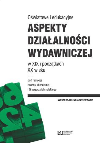 Okładka książki/ebooka Oświatowe i edukacyjne aspekty działalności wydawniczej w XIX i początkach XX wieku