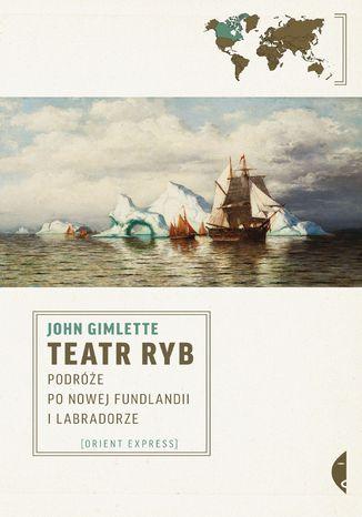Okładka książki/ebooka Teatr ryb. Podróże po Nowej Fundlandii i Labradorze