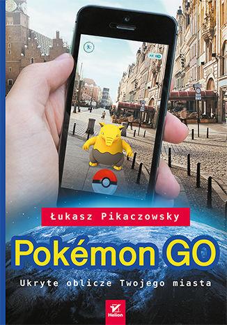 Okładka książki/ebooka Pokémon GO. Ukryte oblicze Twojego miasta