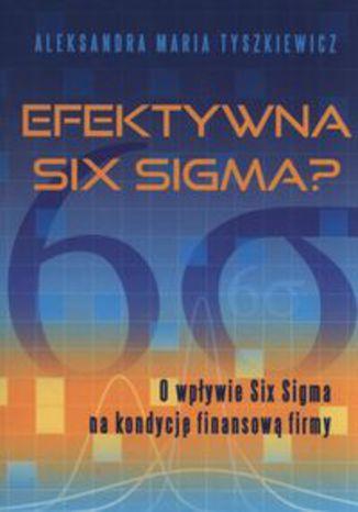 Okładka książki/ebooka Efektywna Six Sigma? O wpływie Six Sigma na kondycję finansową firmy