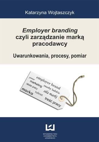 Okładka książki/ebooka Employer branding czyli zarządzanie marką pracodawcy. Uwarunkowania, procesy, pomiar