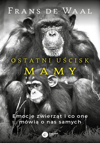 Okładka książki/ebooka Ostatni uścisk Mamy. Emocje zwierząt i co one mówią o nas samych