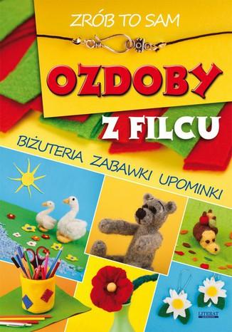Okładka książki/ebooka Ozdoby z filcu. Zrób to sam. Biżuteria, zabawki, upominki
