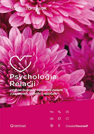 Okładka książki Psychologia Relacji, czyli jak budować świadome związki z partnerem, dziećmi i rodzicami (miękka oprawa)