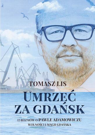 Okładka książki/ebooka Umrzeć za Gdańsk. 12 rozmów o Pawle Adamowiczu, wolności i magii Gdańska