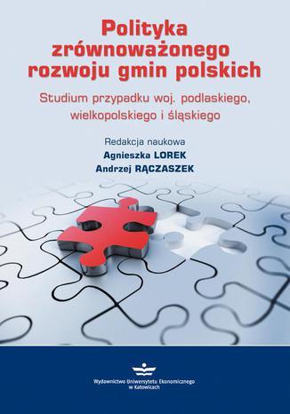 Okładka książki/ebooka Polityka zrównoważonego rozwoju gmin polskich. Studium przypadku woj. podlaskiego, wielkopolskiego i śląskiego