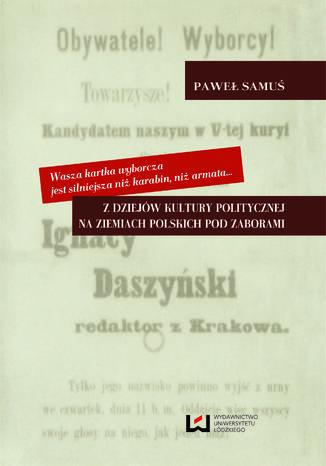 Okładka książki/ebooka Wasza kartka wyborcza jest silniejsza niż karabin, niż armata... Z dziejów kultury politycznej na ziemiach polskich pod zaborami