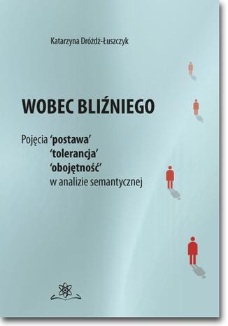 Okładka książki/ebooka Wobec bliźniego. Pojęcia 'postawa', 'tolerancja', 'obojętność' w analizie semantycznej
