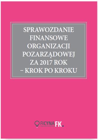 Okładka książki/ebooka Sprawozdanie finansowe organizacji pozarządowej za 2017 rok krok po kroku