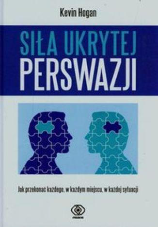 Okładka książki/ebooka Siła ukrytej perswazji. Jak przekonać każdego, w każdym miejscu, w każdej sytuacji