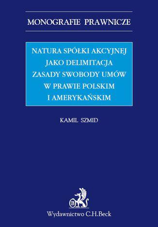 Okładka książki/ebooka Natura spółki akcyjnej jako delimitacja zasady swobody umów w prawie polskim i amerykańskim