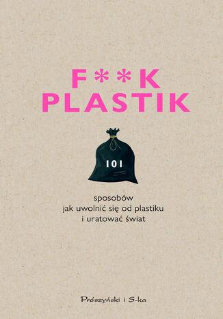 Okładka książki/ebooka F**k plastik.101 sposobów jak uwolnić się od plastiku i uratować świat
