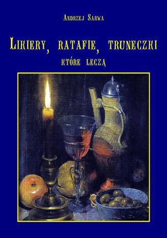Okładka książki/ebooka Lecznicze likiery ratafie i inne truneczki które leczą