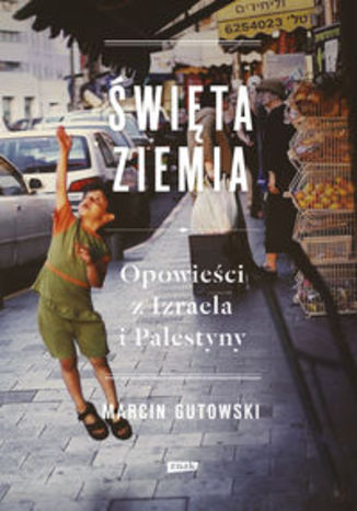Okładka książki/ebooka Święta ziemia. Opowieści z Izraela i Palestyny