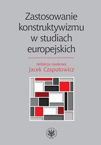 Okładka książki/ebooka Zastosowanie konstruktywizmu w studiach europejskich