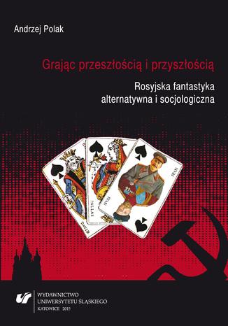 Okładka książki/ebooka Grając przeszłością i przyszłością. Rosyjska fantastyka alternatywna i socjologiczna