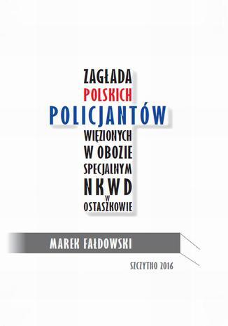 Okładka książki/ebooka Zagłada polskich policjantów więzionych w obozie specjalnym NKWD w Ostaszkowie (wrzesień 1939 - maj 1940)
