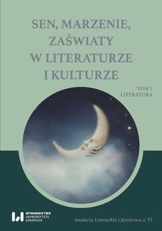 Okładka książki/ebooka Sen, marzenie, zaświaty w literaturze i kulturze. Tom 1. Literatura
