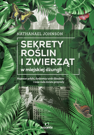 Okładka książki/ebooka Sekrety roślin i zwierząt w miejskiej dżungli. Majestat gołębi, dyskretny urok ślimaków i inne cuda świata przyrody