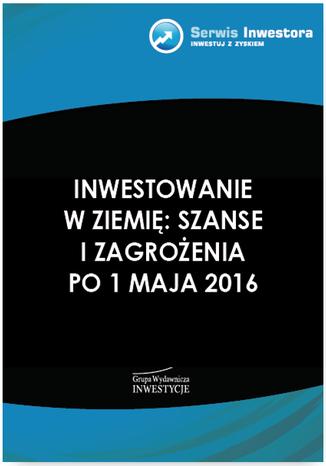 Okładka książki/ebooka Inwestowanie w ziemię: szanse i zagrożenia po 1 maja 2016