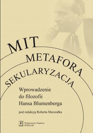 Okładka książki/ebooka Mit Metafora Sekularyzacja. Wprowadzenie do filozofii Hansa Blumenberga
