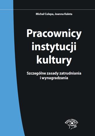 Okładka książki/ebooka Pracownicy instytucji kultury. Szczególne zasady zatrudniania i wynagradzania