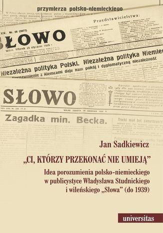 Okładka książki/ebooka Ci, którzy przekonać nie umieją. Idea porozumienia polsko-niemieckiego w publicystyce Władysława Studnickiego i wileńskiego Słowa (do 1939)