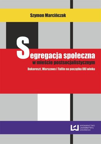 Okładka książki/ebooka Segregacja społeczna w mieście postsocjalistycznym. Bukareszt, Warszawa, Tallin na początku XXI wieku