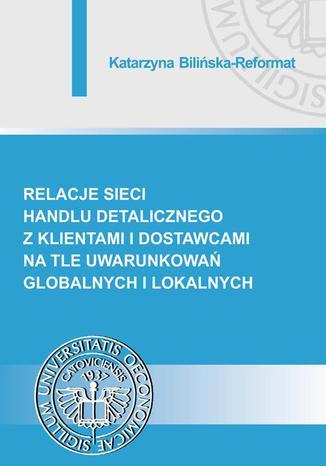 Okładka książki/ebooka Relacje sieci handlu detalicznego z klientami i dostawcami na tle uwarunkowań globalnych i lokalnych