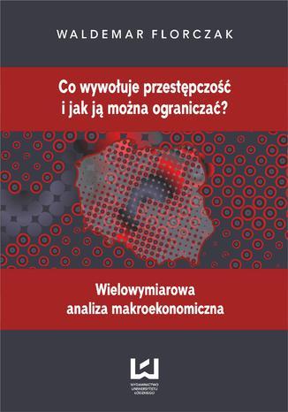Okładka książki/ebooka Co wywołuje przestępczość i jak ją można ograniczać? Wielowymiarowa analiza makroekonomiczna