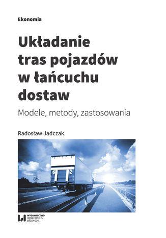 Okładka książki/ebooka Układanie tras pojazdów w łańcuchu dostaw. Modele, metody, zastosowania