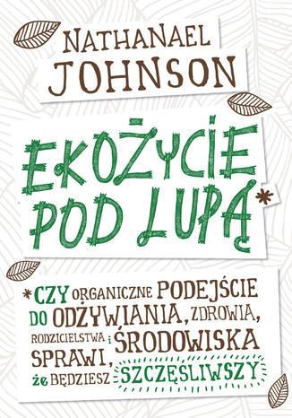Okładka książki/ebooka Ekożycie pod lupą. Czy organiczne podejście do odżywiania, zdrowia, rodzicielstwa i środowiska sprawi, że będziesz szczęśliwszy
