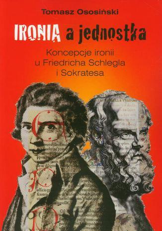 Okładka książki/ebooka Ironia a jednostka. Koncepcje ironii u Friedricha Schlegla i Sokratesa