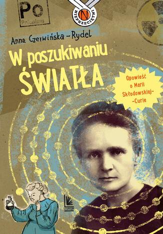 Okładka książki/ebooka W poszukiwaniu światła. Opowieść o Marii Skłodowskiej-Curie