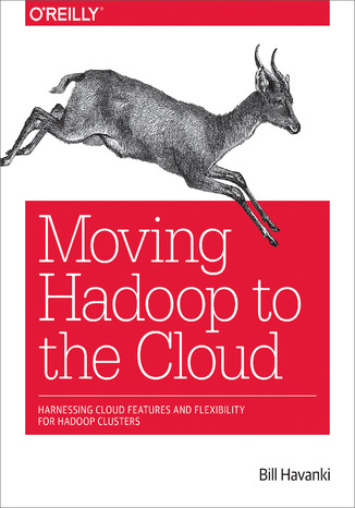 Okładka książki Moving Hadoop to the Cloud. Harnessing Cloud Features and Flexibility for Hadoop Clusters