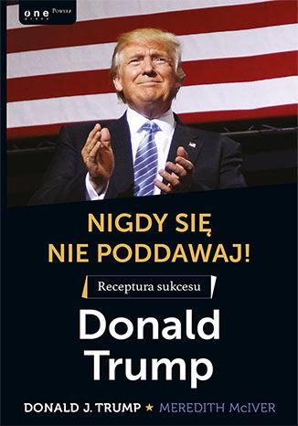 Okładka książki Nigdy się nie poddawaj! Receptura sukcesu. Donald Trump