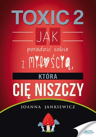 Okładka książki/ebooka TOXIC 2. Jak poradzić sobie z miłością, która Cię niszczy
