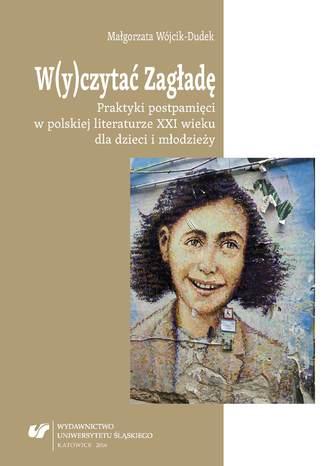 Okładka książki/ebooka W(y)czytać Zagładę. Praktyki postpamięci w polskiej literaturze XXI wieku dla dzieci i młodzieży