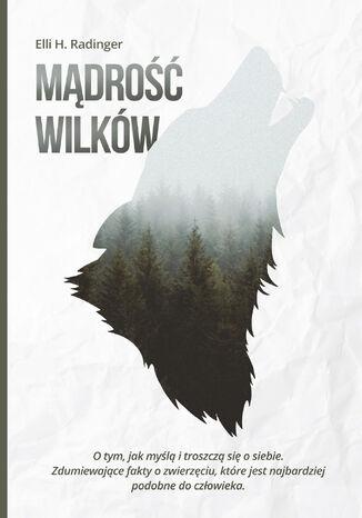Okładka książki/ebooka Mądrość wilków. O tym, jak myślą i troszczą się o siebie. Zdumiewające fakty o zwierzęciu, które jest nam bliższe, niż się wydaje
