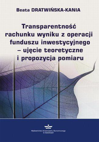 Okładka książki/ebooka Transparentność rachunku wyniku z operacji funduszu inwestycyjnego - ujęcie teoretyczne i propozycja pomiaru