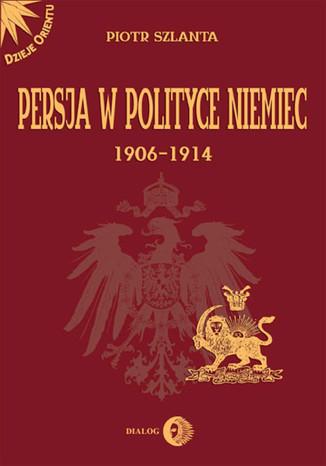 Okładka książki/ebooka Persja w polityce Niemiec 1906-1914 na tle rywalizacji rosyjsko-brytyjskiej