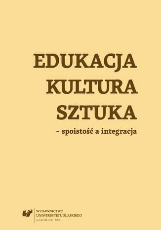 Okładka książki/ebooka Edukacja, kultura, sztuka - spoistość a integracja