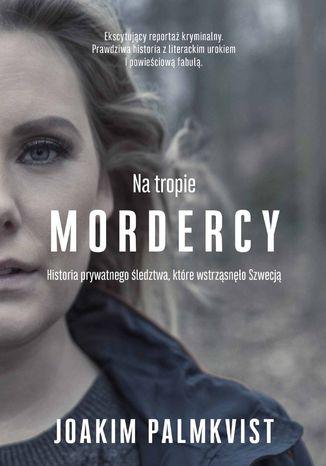 Okładka książki/ebooka Na tropie mordercy. Historia prywatnego śledztwa, które wstrząsnęło Szwecją