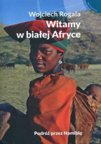 Okładka książki/ebooka Witamy w białej Afryce. Podróż przez Namibię