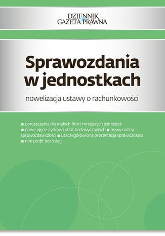 Okładka książki/ebooka Sprawozdania w jednostkach nowelizacja ustawy o rachunkowości
